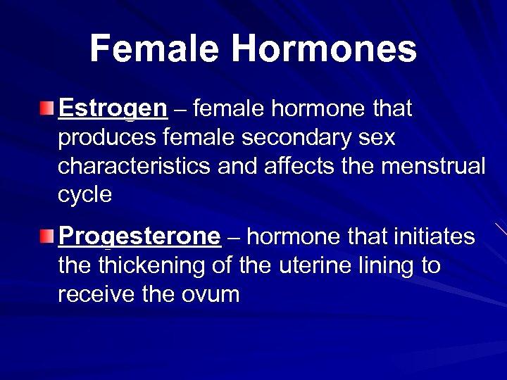 Female Hormones Estrogen – female hormone that produces female secondary sex characteristics and affects