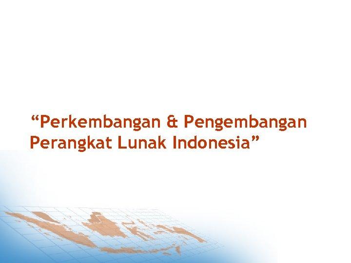 """""""Perkembangan & Pengembangan Perangkat Lunak Indonesia"""""""