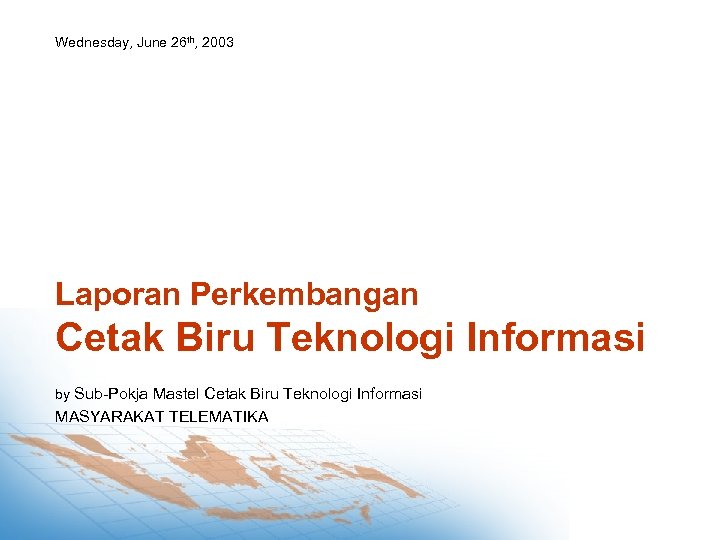 Wednesday, June 26 th, 2003 Laporan Perkembangan Cetak Biru Teknologi Informasi by Sub-Pokja Mastel