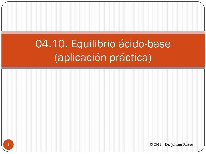 04. 10. Equilibrio ácido-base (aplicación práctica) 1 © 2016 - Dr. Johann Radax
