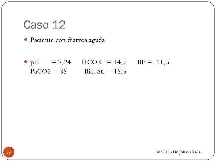 Caso 12 Paciente con diarrea aguda p. H = 7, 24 HCO 3 -