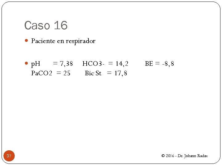 Caso 16 Paciente en respirador p. H = 7, 38 HCO 3 - =