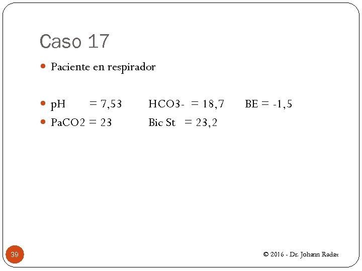 Caso 17 Paciente en respirador p. H = 7, 53 Pa. CO 2 =