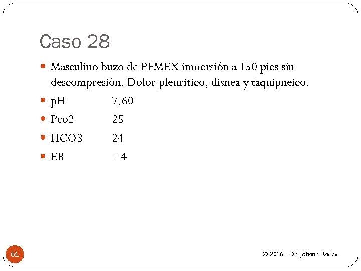 Caso 28 Masculino buzo de PEMEX inmersión a 150 pies sin 61 descompresión. Dolor