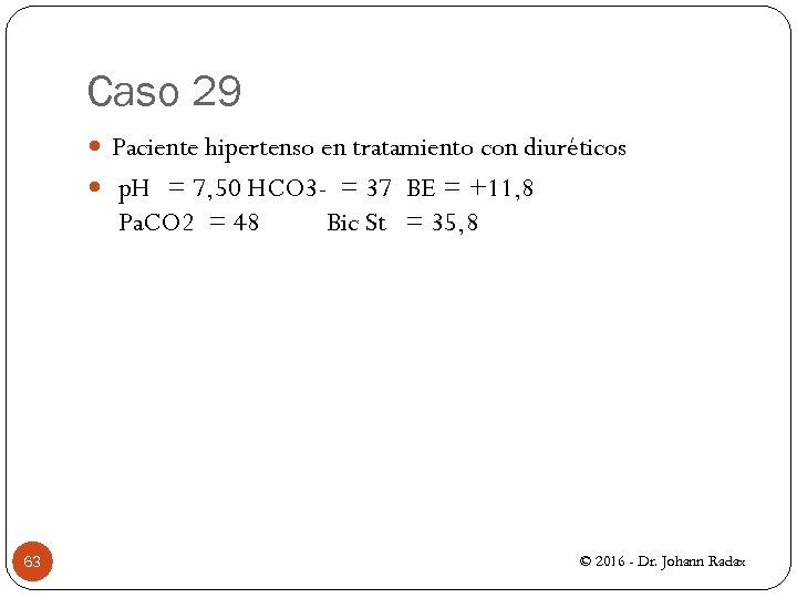 Caso 29 Paciente hipertenso en tratamiento con diuréticos p. H = 7, 50 HCO