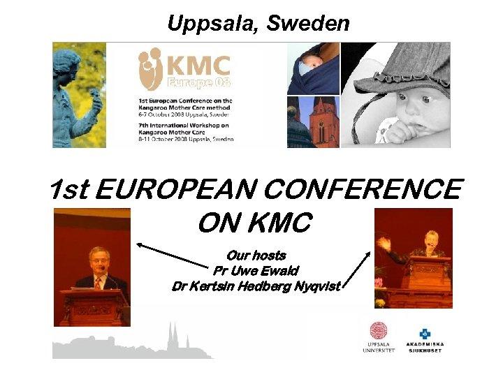Uppsala, Sweden 1 st EUROPEAN CONFERENCE ON KMC Our hosts Pr Uwe Ewald Dr