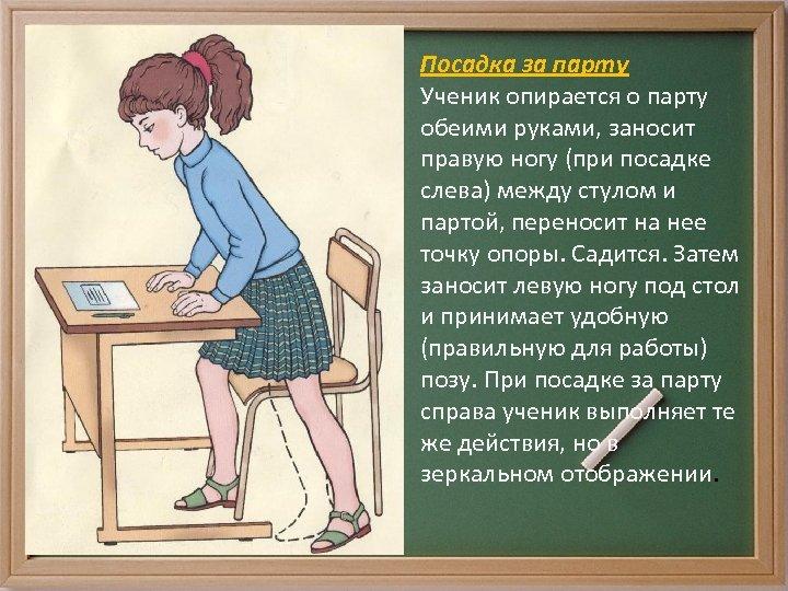 Посадка за парту Ученик опирается о парту обеими руками, заносит правую ногу (при посадке