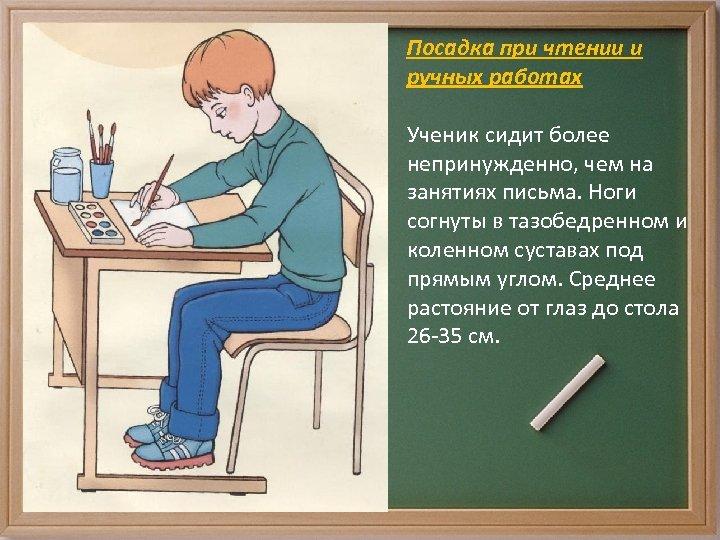 Посадка при чтении и ручных работах Ученик сидит более непринужденно, чем на занятиях письма.