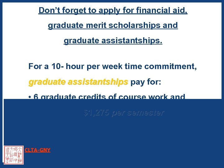 Don't forget to apply for financial aid, graduate merit scholarships and graduate assistantships. For