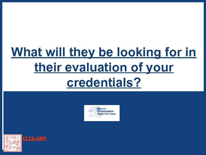What will they be looking for in their evaluation of your credentials? CLTA-GNY