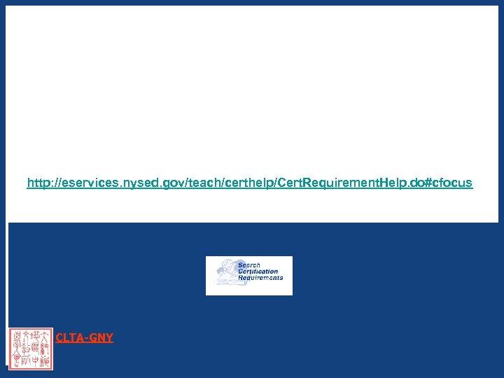 http: //eservices. nysed. gov/teach/certhelp/Cert. Requirement. Help. do#cfocus CLTA-GNY