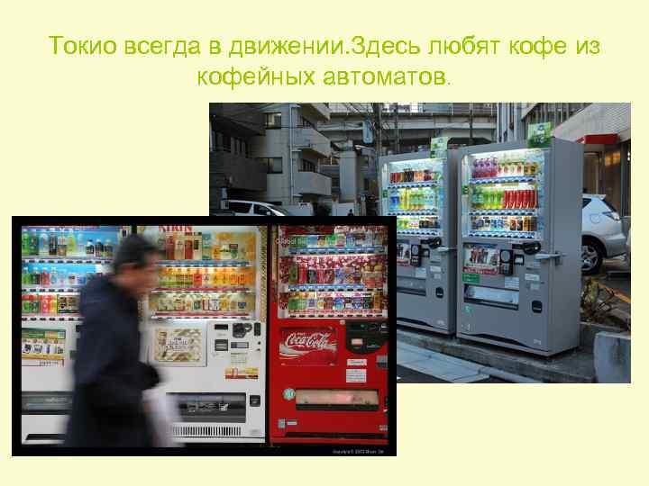 Токио всегда в движении. Здесь любят кофе из кофейных автоматов.