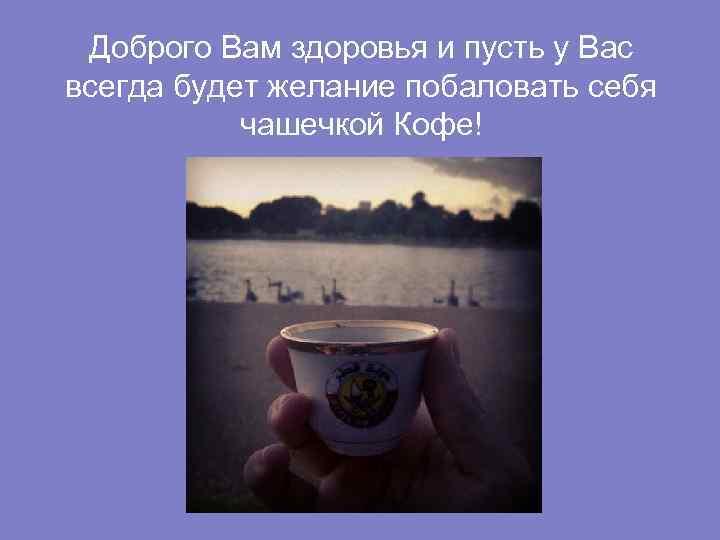 Доброго Вам здоровья и пусть у Вас всегда будет желание побаловать себя чашечкой Кофе!
