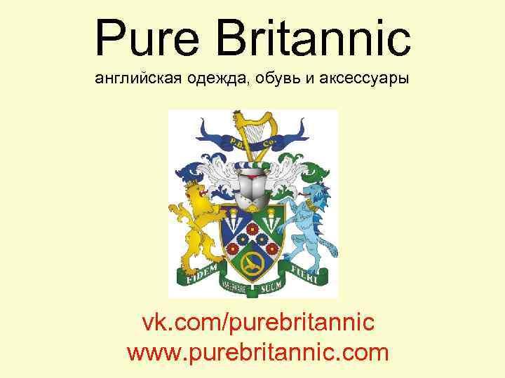 Pure Britannic английская одежда, обувь и аксессуары vk. com/purebritannic www. purebritannic. com