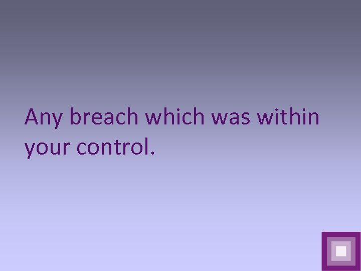 Any breach which was within your control.