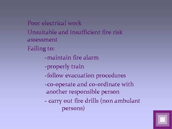 Poor electrical work Unsuitable and insufficient fire risk assessment Failing to: -maintain fire alarm