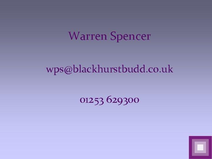 Warren Spencer wps@blackhurstbudd. co. uk 01253 629300