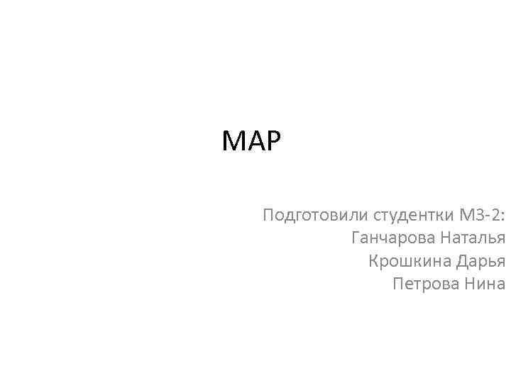 МАР Подготовили студентки М 3 -2: Ганчарова Наталья Крошкина Дарья Петрова Нина