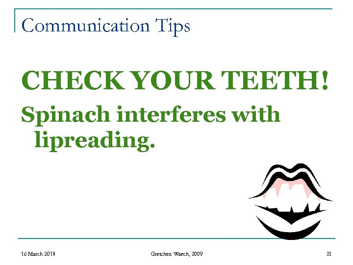 Communication Tips CHECK YOUR TEETH! Spinach interferes with lipreading. 16 March 2018 Gretchen Waech,