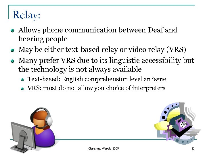 Relay: Allows phone communication between Deaf and hearing people May be either text-based relay