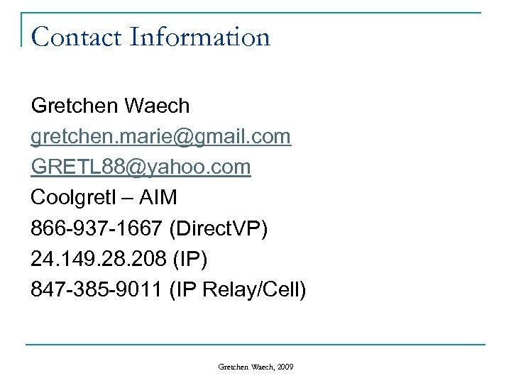 Contact Information Gretchen Waech gretchen. marie@gmail. com GRETL 88@yahoo. com Coolgretl – AIM 866