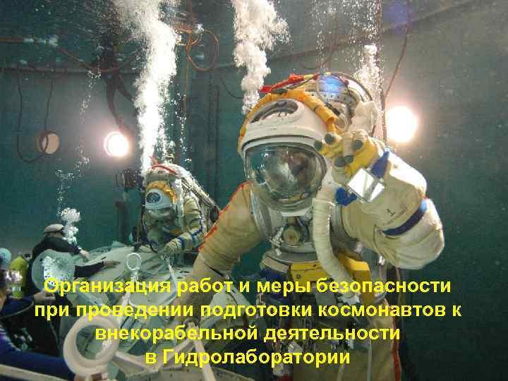 Организация работ и меры безопасности проведении подготовки космонавтов к внекорабельной деятельности в Гидролаборатории