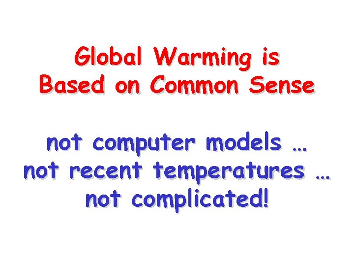 Global Warming is Based on Common Sense not computer models … not recent temperatures