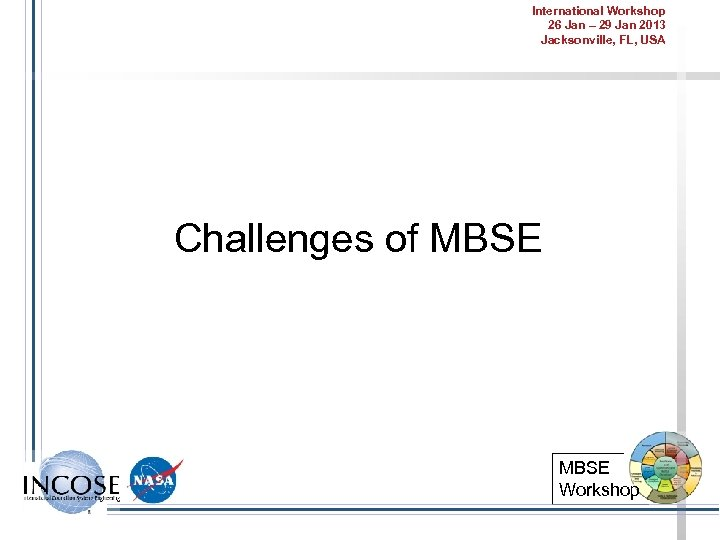 International Workshop 26 Jan – 29 Jan 2013 Jacksonville, FL, USA Challenges of MBSE