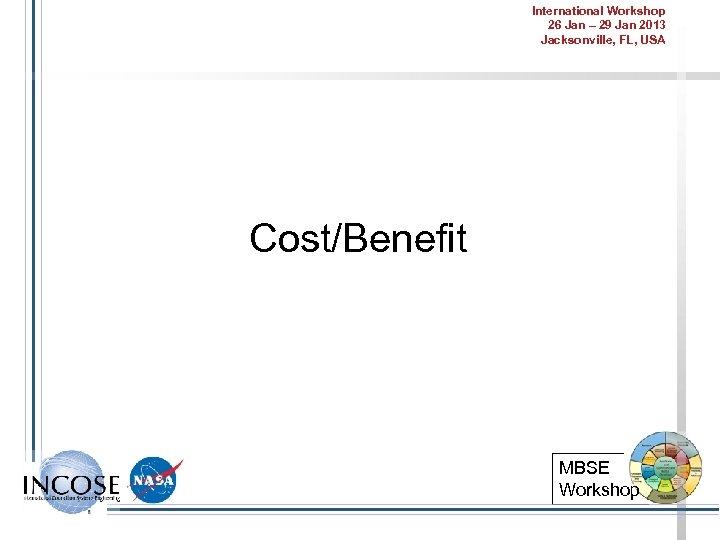 International Workshop 26 Jan – 29 Jan 2013 Jacksonville, FL, USA Cost/Benefit MBSE Workshop