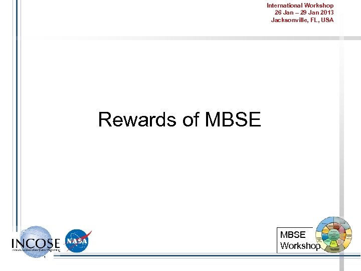 International Workshop 26 Jan – 29 Jan 2013 Jacksonville, FL, USA Rewards of MBSE