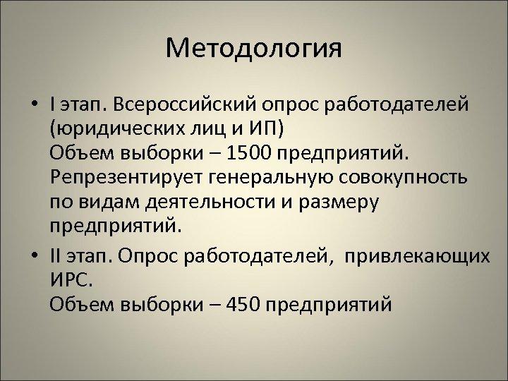 Методология • I этап. Всероссийский опрос работодателей (юридических лиц и ИП) Объем выборки –