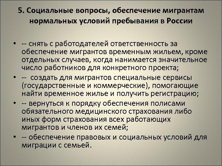 5. Социальные вопросы, обеспечение мигрантам нормальных условий пребывания в России • -- снять с