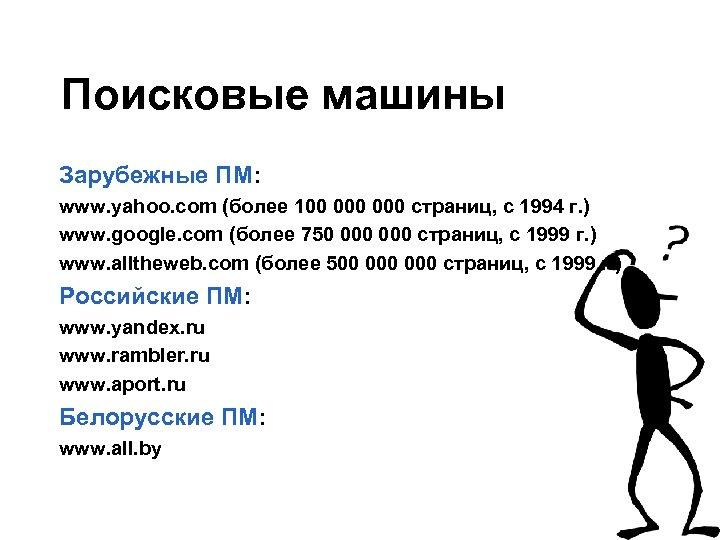 Поисковые машины Зарубежные ПМ: www. yahoo. com (более 100 000 страниц, с 1994 г.