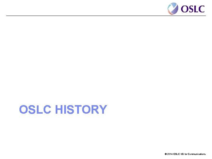 OSLC HISTORY © 2014 OSLC UG for Communications