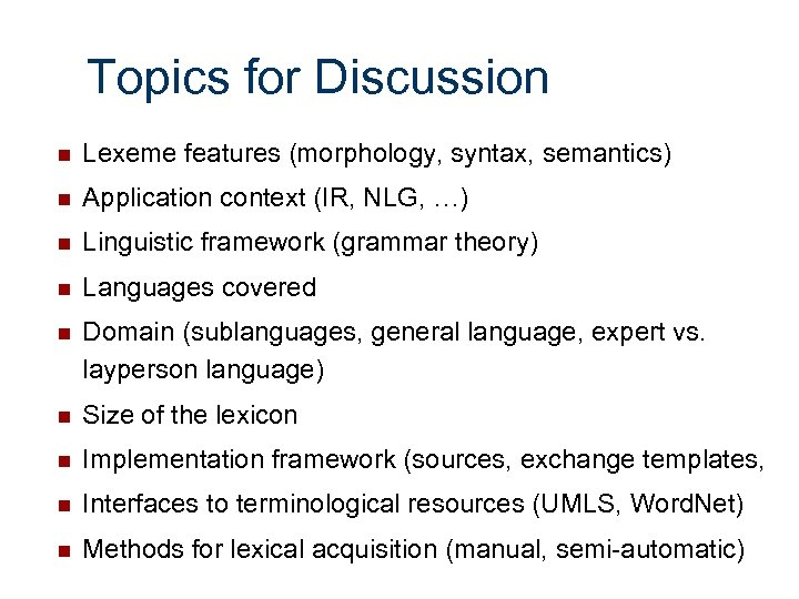 Topics for Discussion n Lexeme features (morphology, syntax, semantics) n Application context (IR, NLG,