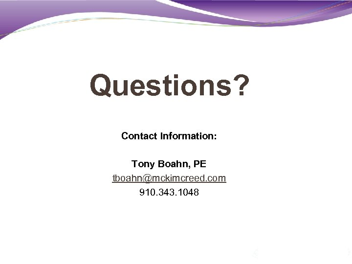 Questions? Contact Information: Tony Boahn, PE tboahn@mckimcreed. com 910. 343. 1048