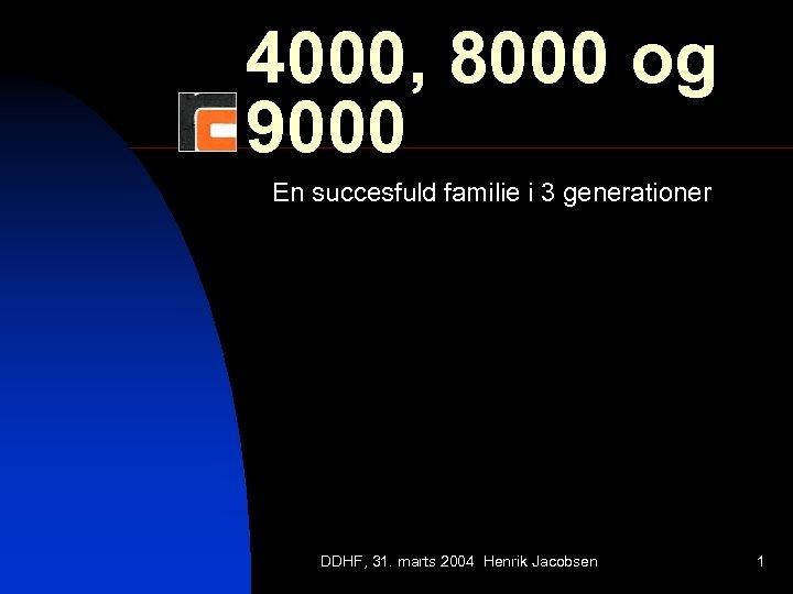 4000, 8000 og 9000 En succesfuld familie i 3 generationer DDHF, 31. marts 2004