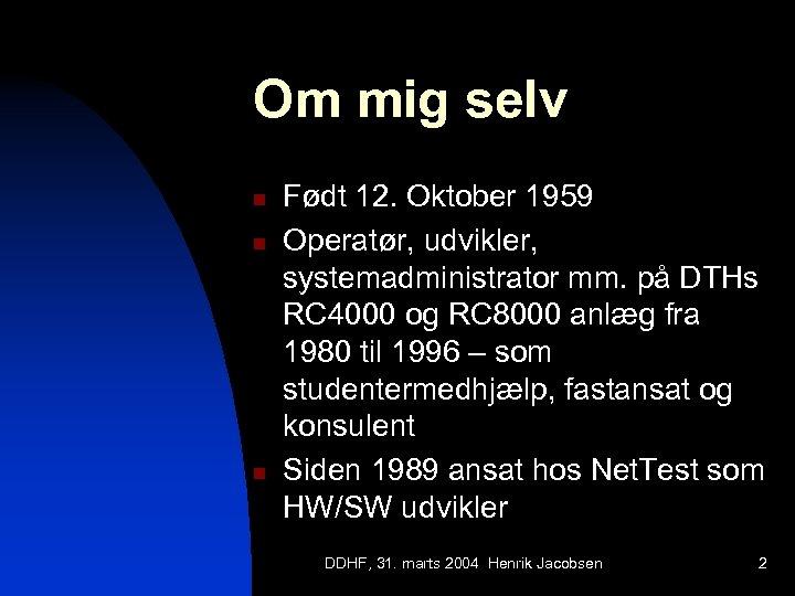 Om mig selv n n n Født 12. Oktober 1959 Operatør, udvikler, systemadministrator mm.