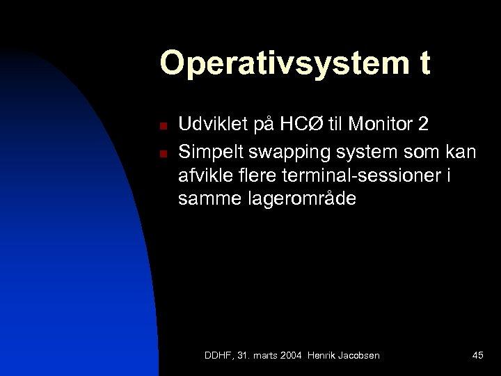 Operativsystem t n n Udviklet på HCØ til Monitor 2 Simpelt swapping system som