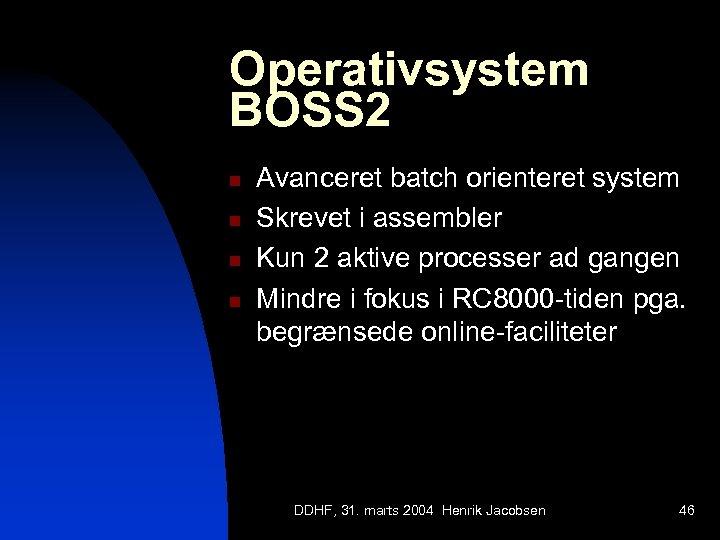 Operativsystem BOSS 2 n n Avanceret batch orienteret system Skrevet i assembler Kun 2