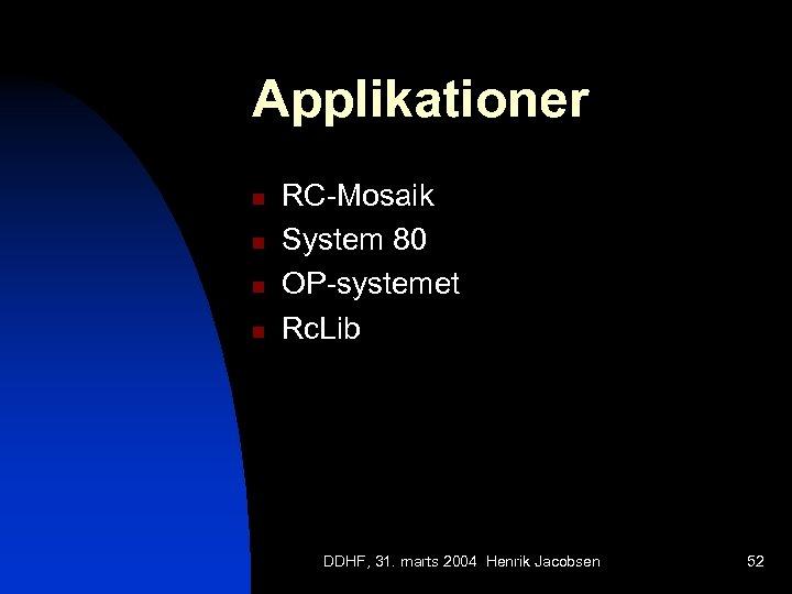 Applikationer n n RC-Mosaik System 80 OP-systemet Rc. Lib DDHF, 31. marts 2004 Henrik