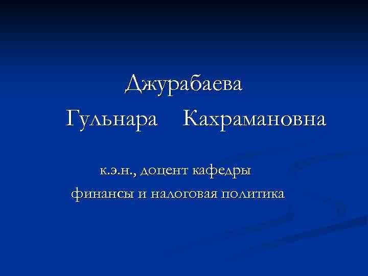 Джурабаева Гульнара Кахрамановна к. э. н. , доцент кафедры финансы и налоговая политика