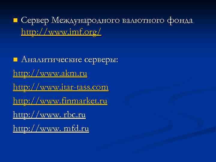 n Сервер Международного валютного фонда http: //www. imf. org/ Аналитические серверы: http: //www. akm.