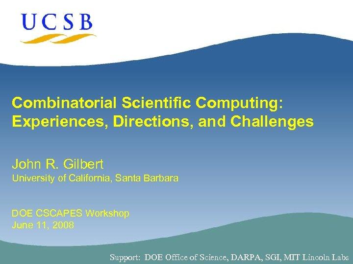 Combinatorial Scientific Computing: Experiences, Directions, and Challenges John R. Gilbert University of California, Santa