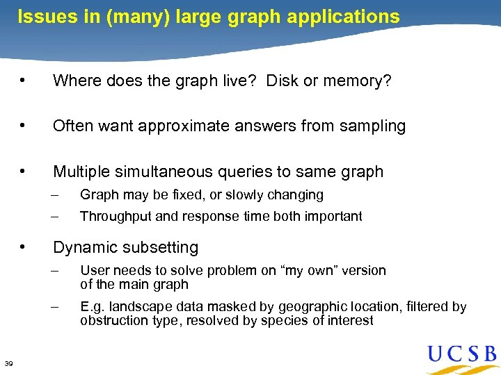 Issues in (many) large graph applications • Where does the graph live? Disk or