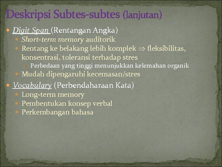 Deskripsi Subtes-subtes (lanjutan) Digit Span (Rentangan Angka) Short-term memory auditorik Rentang ke belakang lebih