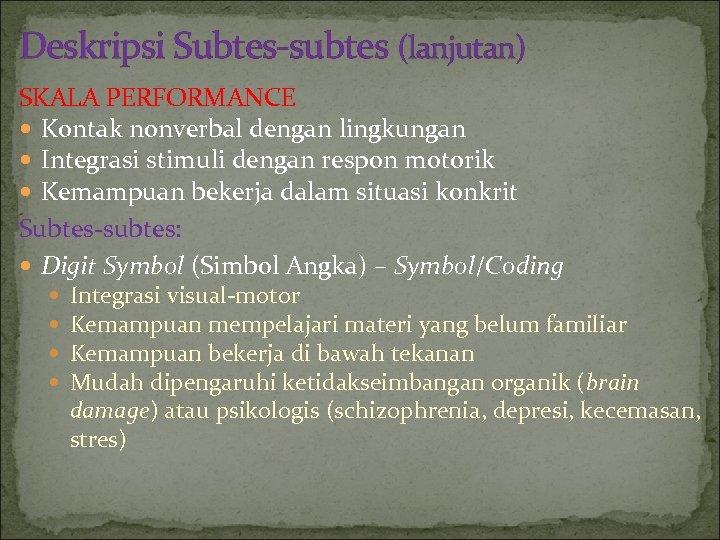 Deskripsi Subtes-subtes (lanjutan) SKALA PERFORMANCE Kontak nonverbal dengan lingkungan Integrasi stimuli dengan respon motorik