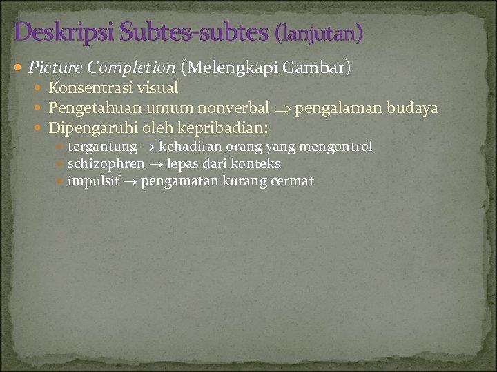 Deskripsi Subtes-subtes (lanjutan) Picture Completion (Melengkapi Gambar) Konsentrasi visual Pengetahuan umum nonverbal pengalaman budaya