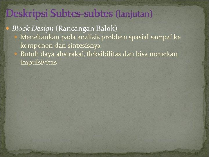 Deskripsi Subtes-subtes (lanjutan) Block Design (Rancangan Balok) Menekankan pada analisis problem spasial sampai ke