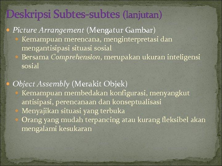 Deskripsi Subtes-subtes (lanjutan) Picture Arrangement (Mengatur Gambar) Kemampuan merencana, menginterpretasi dan mengantisipasi situasi sosial